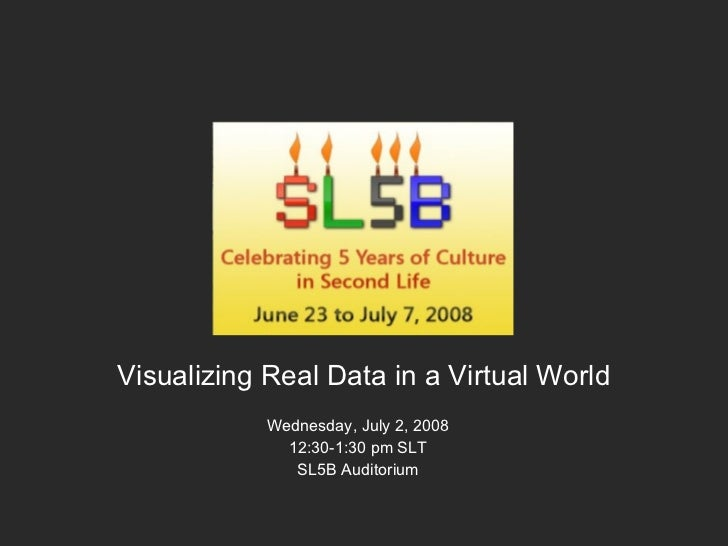 Visualizing Real Data in a Virtual World Wednesday, July 2, 2008 12:30-1:30 pm SLT SL5B Auditorium