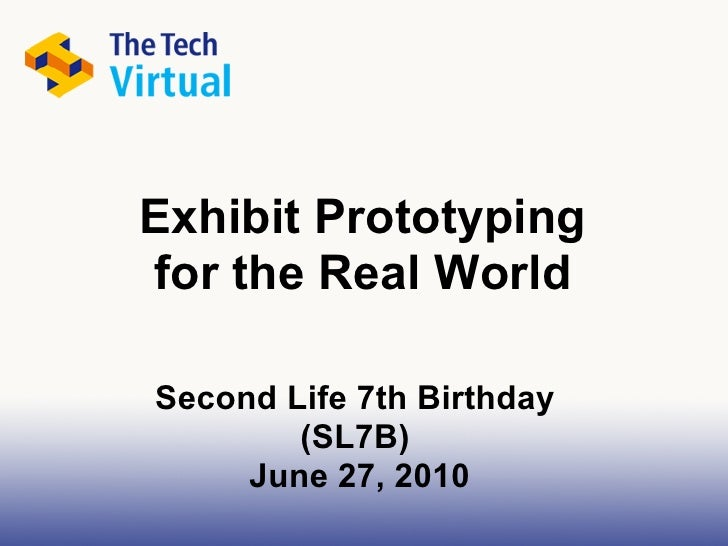 Exhibit Prototyping for the Real World  Second Life 7th Birthday         (SL7B)      June 27, 2010