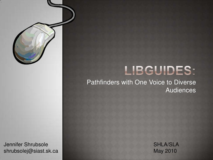 LibGuides:<br />Pathfinders with One Voice to Diverse Audiences<br />SHLA/SLA<br />May 2010<br />Jennifer Shrubsole<br />s...