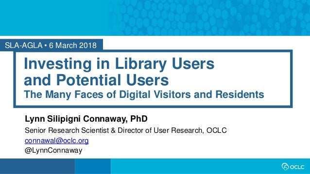 SLA-AGLA • 6 March 2018 Investing in Library Users and Potential Users The Many Faces of Digital Visitors and Residents Ly...