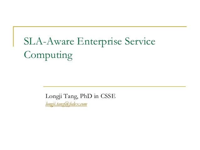 SLA-Aware Enterprise ServiceComputing    Longji Tang, PhD in CSSE    longji.tang@fedex.com