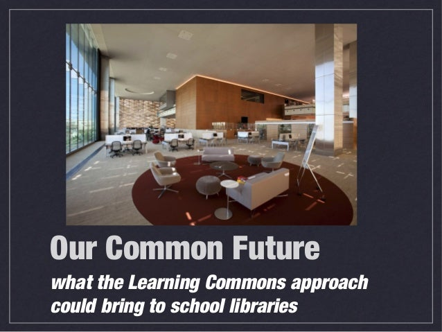 Our Common Future what the Learning Commons approach could bring to school libraries
