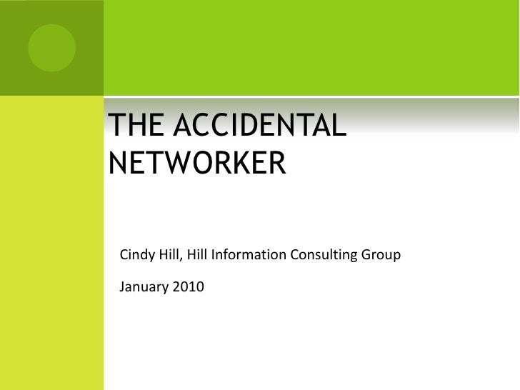 THE ACCIDENTAL NETWORKER  Cindy Hill, Hill Information Consulting Group  January 2010