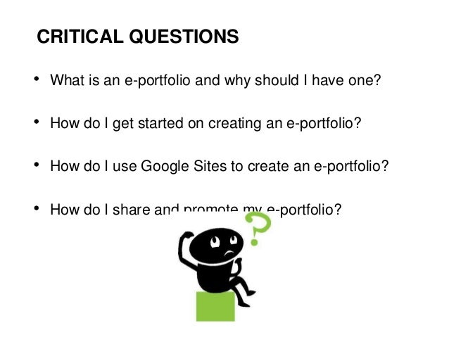 CRITICAL QUESTIONS• What is an e-portfolio and why should I have one?• How do I get started on creating an e-portfolio?• H...