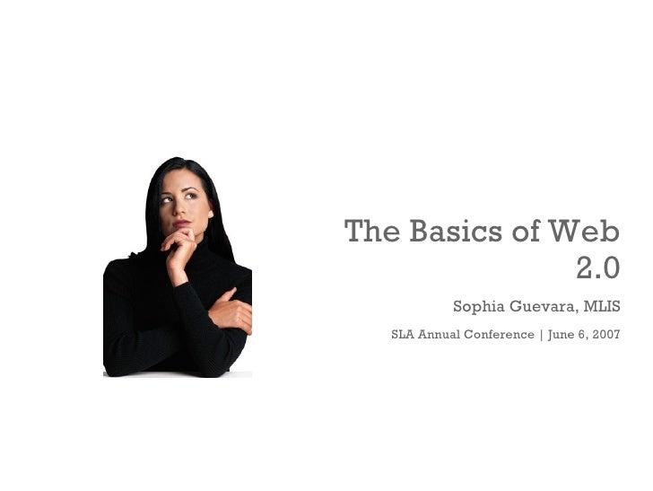 The Basics of Web 2.0 Sophia Guevara, MLIS SLA Annual Conference   June 6, 2007