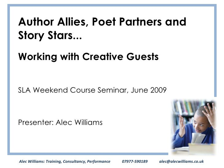 Author Allies, Poet Partners and Story Stars... Working with Creative Guests SLA Weekend Course Seminar, June 2009 Present...