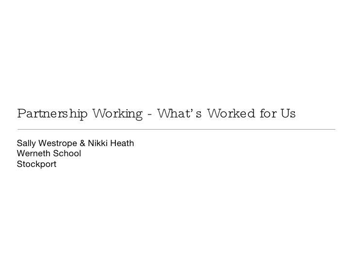Partnership Working - What's Worked for Us <ul><li>Sally Westrope & Nikki Heath </li></ul><ul><li>Werneth School </li></ul...