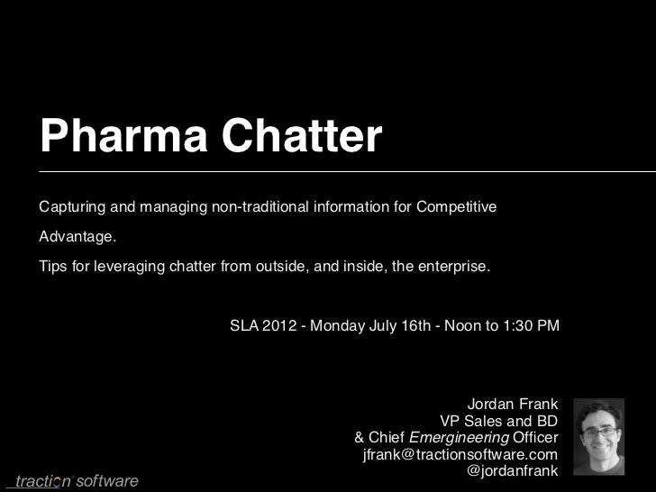 Pharma ChatterCapturing and managing non-traditional information for CompetitiveAdvantage.Tips for leveraging chatter from...