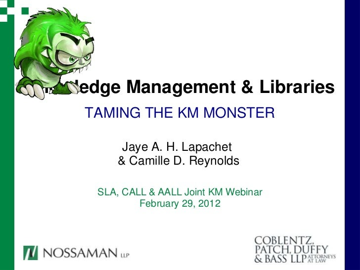 Knowledge Management & Libraries      TAMING THE KM MONSTER            Jaye A. H. Lapachet           & Camille D. Reynolds...