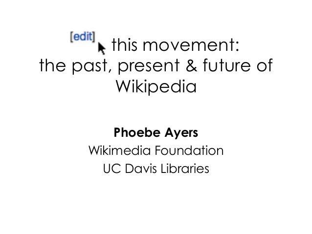 this movement:the past, present & future ofWikipediaPhoebe AyersWikimedia FoundationUC Davis Libraries