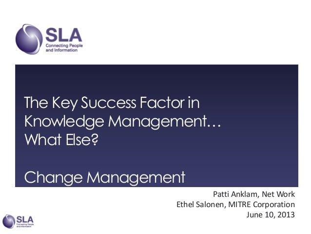 The Key Success Factor in Knowledge Management… What Else? Change Management Patti Anklam, Net Work Ethel Salonen, MITRE C...