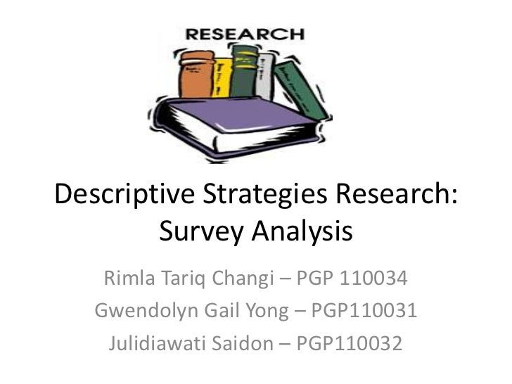 descriptive research strategy Social science research in addition, the conceptualizing of descriptive research (categorization or taxonomy) precedes the hypotheses of explanatory research for a discussion of how the underlying conceptualization of exploratory research, descriptive research and explanatory research fit together see conceptual framework.