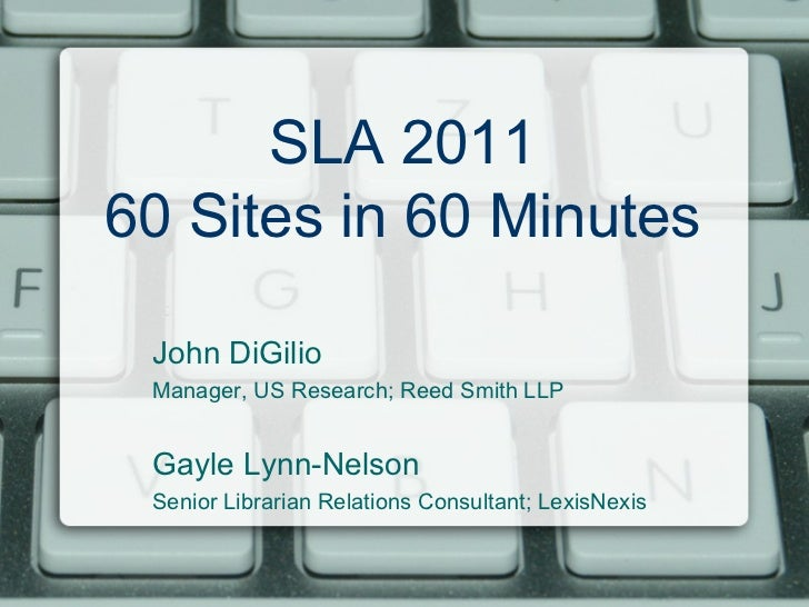 SLA 2011 60 Sites in 60 Minutes John DiGilio Manager, US Research; Reed Smith LLP Gayle Lynn-Nelson  Senior Librarian Rela...
