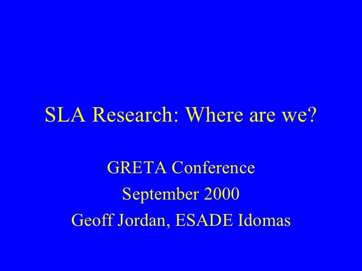 SLA Research: Where are we?      GRETA Conference         September 2000  Geoff Jordan, ESADE Idomas
