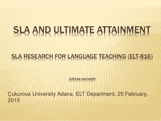SLA AND ULTIMATE ATTAINMENT SLA RESEARCH FOR LANGUAGE TEACHING (ELT-816) STEFAN RATHERT Çukurova University Adana, ELT Dep...