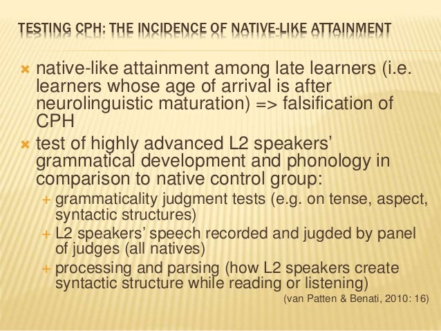 TESTING CPH: THE INCIDENCE OF NATIVE-LIKE ATTAINMENT  native-like attainment among late learners (i.e. learners whose age...