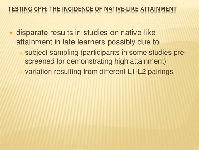 TESTING CPH: THE INCIDENCE OF NATIVE-LIKE ATTAINMENT  disparate results in studies on native-like attainment in late lear...