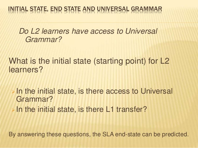 INITIAL STATE, END STATE AND UNIVERSAL GRAMMAR Do L2 learners have access to Universal Grammar? What is the initial state ...