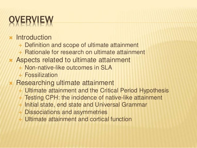 OVERVIEW  Introduction  Definition and scope of ultimate attainment  Rationale for research on ultimate attainment  As...