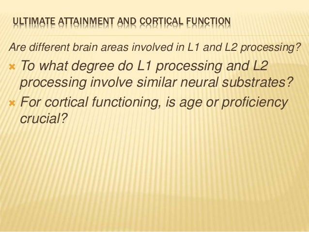 ULTIMATE ATTAINMENT AND CORTICAL FUNCTION Are different brain areas involved in L1 and L2 processing?  To what degree do ...