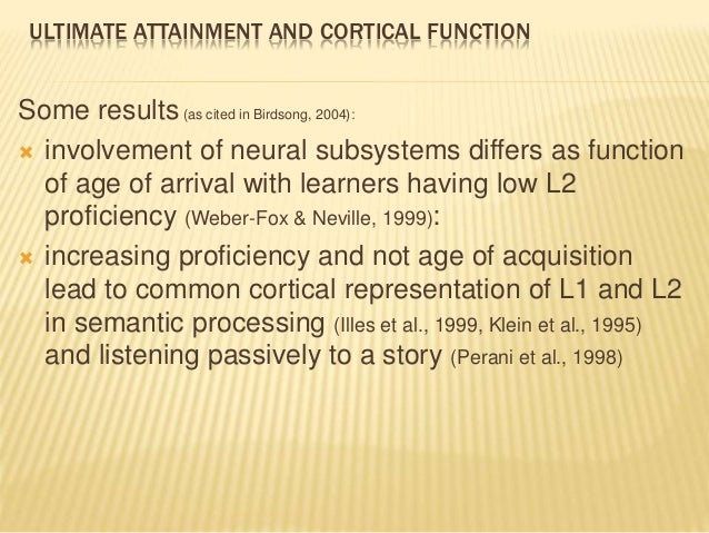 ULTIMATE ATTAINMENT AND CORTICAL FUNCTION Some results(as cited in Birdsong, 2004):  involvement of neural subsystems dif...