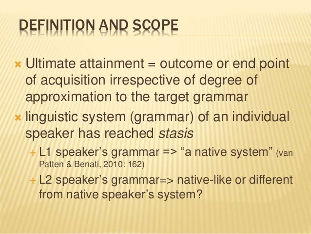 DEFINITION AND SCOPE  Ultimate attainment = outcome or end point of acquisition irrespective of degree of approximation t...