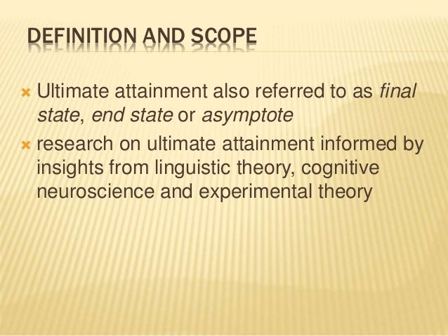 DEFINITION AND SCOPE  Ultimate attainment also referred to as final state, end state or asymptote  research on ultimate ...