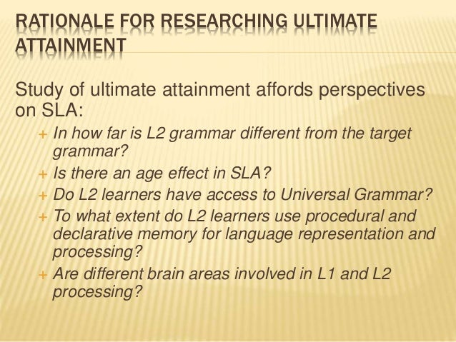 RATIONALE FOR RESEARCHING ULTIMATE ATTAINMENT Study of ultimate attainment affords perspectives on SLA:  In how far is L2...