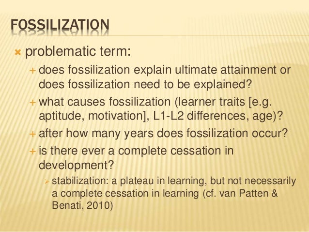 FOSSILIZATION  problematic term:  does fossilization explain ultimate attainment or does fossilization need to be explai...