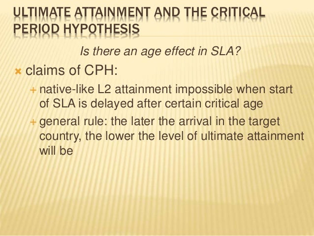 ULTIMATE ATTAINMENT AND THE CRITICAL PERIOD HYPOTHESIS Is there an age effect in SLA?  claims of CPH:  native-like L2 at...