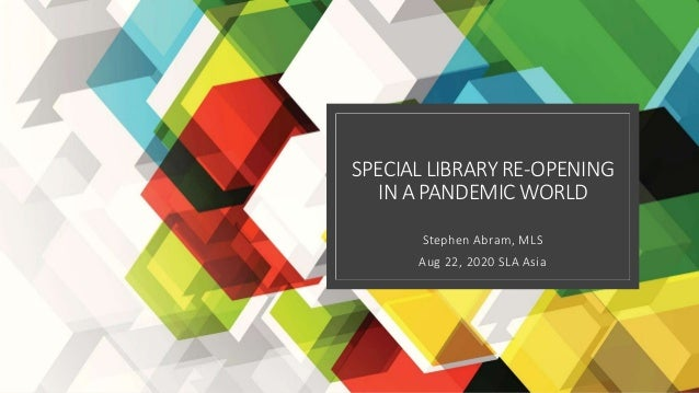 SPECIALLIBRARY RE-OPENING IN A PANDEMIC WORLD Stephen Abram, MLS Aug 22, 2020 SLA Asia