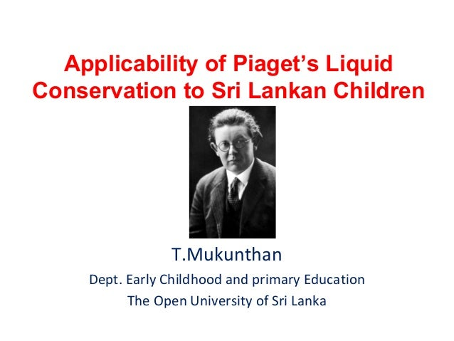 Applicability of Piaget's Liquid Conservation to Sri Lankan Children  T.Mukunthan Dept. Early Childhood and primary Educat...
