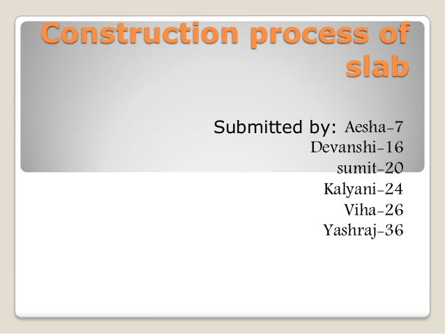 Construction process of slab Submitted by: Aesha-7 Devanshi-16 sumit-20 Kalyani-24 Viha-26 Yashraj-36