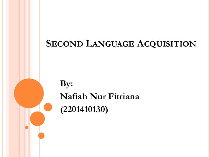 SECOND LANGUAGE ACQUISITION  By:  Nafiah Nur Fitriana  (2201410130)