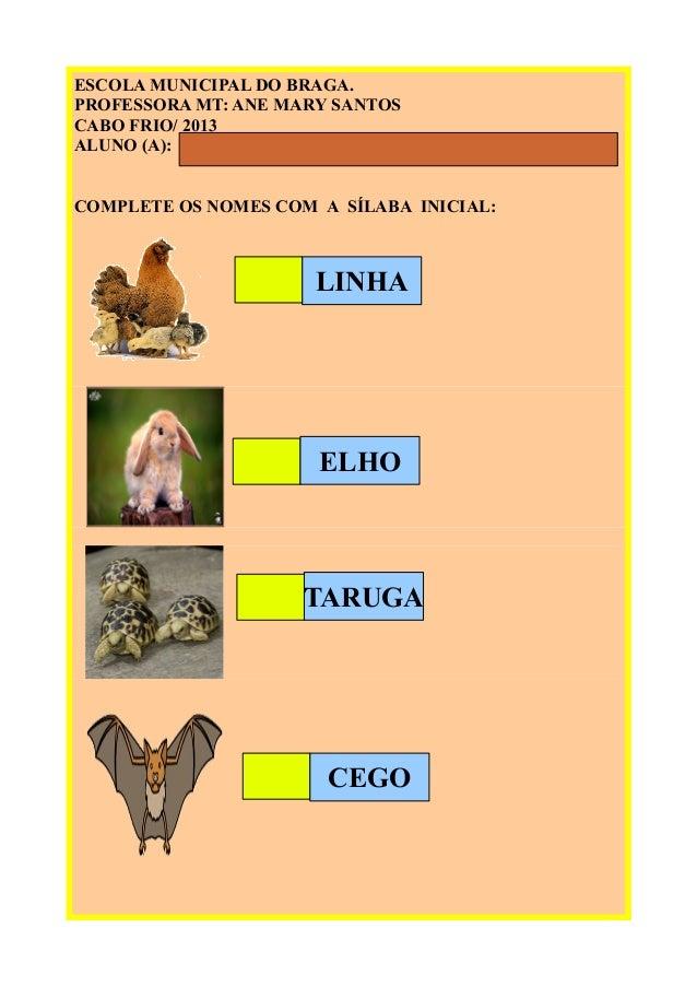 ESCOLA MUNICIPAL DO BRAGA. PROFESSORA MT: ANE MARY SANTOS CABO FRIO/ 2013 ALUNO (A): COMPLETE OS NOMES COM A SÍLABA INICIA...