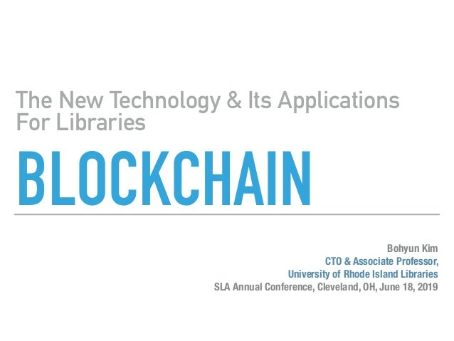 BLOCKCHAIN The New Technology & Its Applications For Libraries Bohyun Kim CTO & Associate Professor, University of Rhode I...