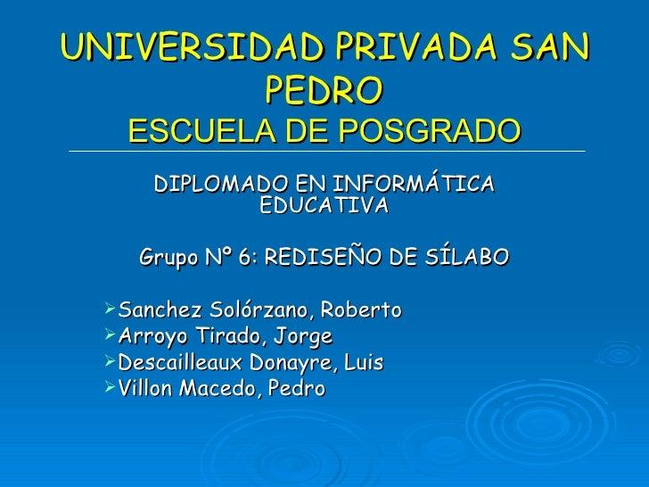 UNIVERSIDAD PRIVADA SAN PEDRO ESCUELA DE POSGRADO <ul><li>DIPLOMADO EN INFORMÁTICA EDUCATIVA </li></ul><ul><li>Grupo Nº 6:...