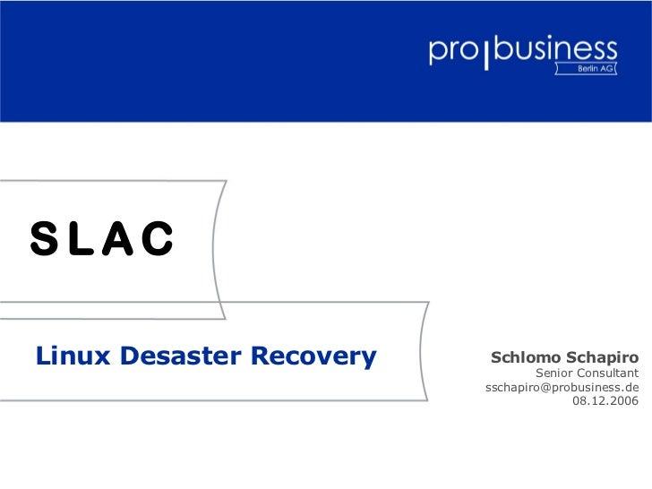 SLACLinux Desaster Recovery   Schlomo Schapiro                                  Senior Consultant                         ...
