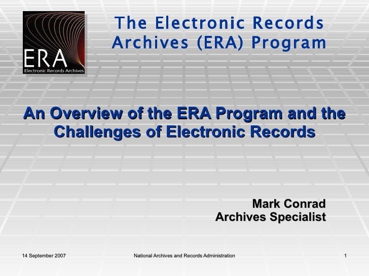 An Overview of the ERA Program and the Challenges of Electronic Records Mark Conrad Archives Specialist