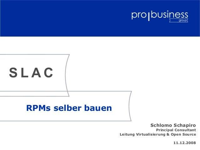 RPMs selber bauen Schlomo Schapiro Principal Consultant Leitung Virtualisierung & Open Source 11.12.2008 S L A C