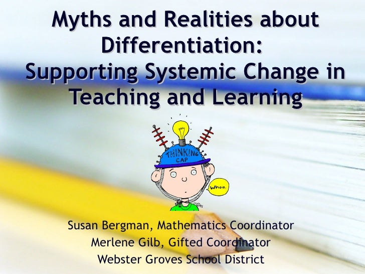 Myths and Realities about Differentiation:  Supporting Systemic Change in Teaching and Learning Susan Bergman, Mathematics...