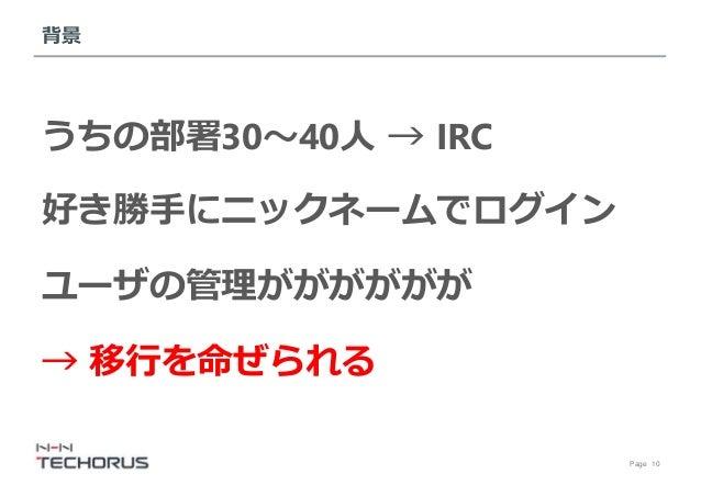 Page 10 背景 うちの部署30~40人 → IRC 好き勝手にニックネームでログイン ユーザの管理がががががが → 移行を命ぜられる