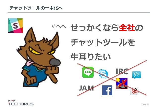 Page 11 チャットツールの一本化へ せっかくなら全社の チャットツールを 牛耳りたい IRC JAM ぐへへ