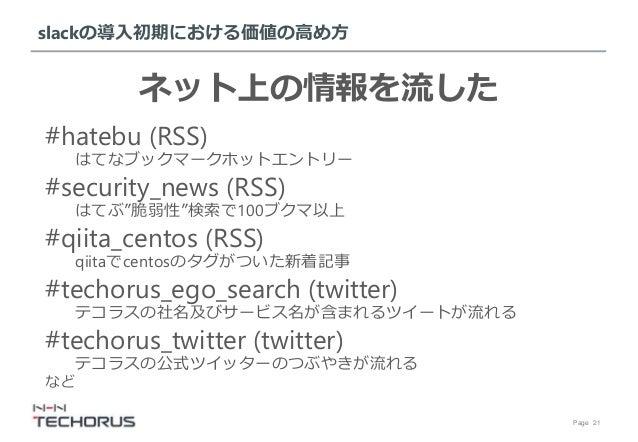 """Page 21 slackの導入初期における価値の高め方 ネット上の情報を流した #hatebu (RSS) はてなブックマークホットエントリー #security_news (RSS) はてぶ""""脆弱性""""検索で100ブクマ以上 #qiita_c..."""