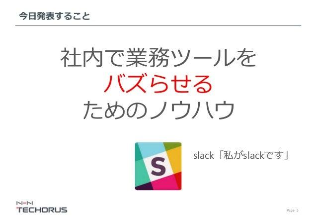Page 3 今日発表すること 社内で業務ツールを バズらせる ためのノウハウ slack「私がslackです」