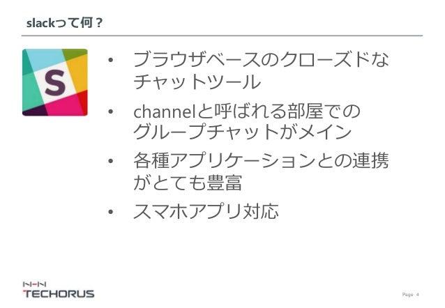 Page 4 slackって何? • ブラウザベースのクローズドな チャットツール • channelと呼ばれる部屋での グループチャットがメイン • 各種アプリケーションとの連携 がとても豊富 • スマホアプリ対応