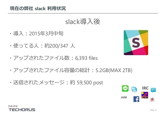 Page 8 現在の弊社 slack 利用状況 slack導入後 IRC JAM ・導入 : 2015年3月中旬 ・使ってる人 : 約200/347 人 ・アップされたファイル数 : 6,393 files ・アップされたファイル容量の総計 :...