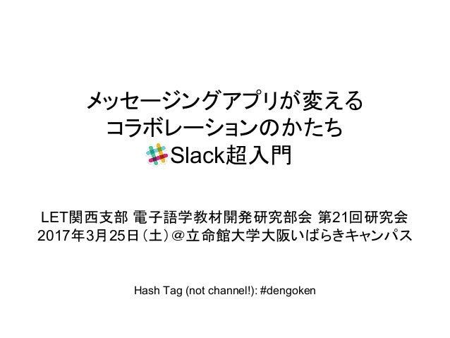 メッセージングアプリが変える コラボレーションのかたち Slack超入門 LET関西支部 電子語学教材開発研究部会 第21回研究会 2017年3月25日(土)@立命館大学大阪いばらきキャンパス Hash Tag (not channel!): ...