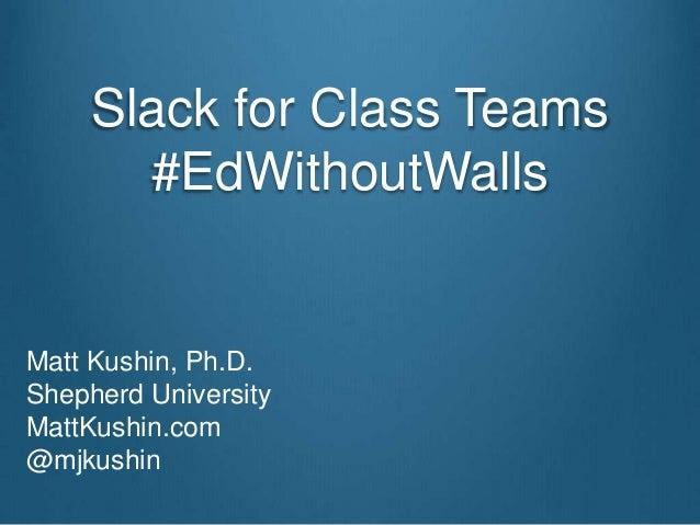 Slack for Class Teams #EdWithoutWalls Matt Kushin, Ph.D. Shepherd University MattKushin.com @mjkushin