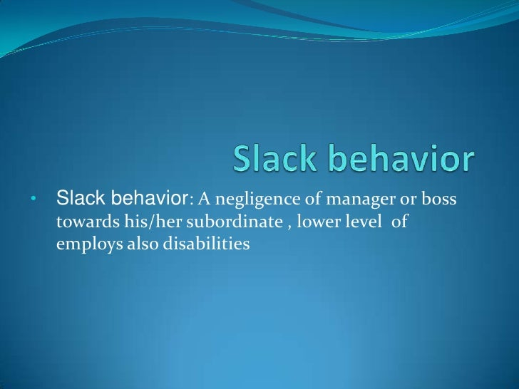 •   Slack behavior: A negligence of manager or boss    towards his/her subordinate , lower level of    employs also disabi...